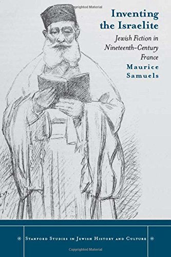 Inventing the Israelite: Jewish Fiction in Nineteenth-Century France (Stanford Studies in Jewish History and Culture)