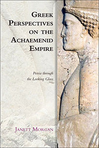 Greek Perspectives of the Achaemenid Empire: Greek Perspectives on the Achaemenid Empire: Persia Through the Looking Glass (Edinburgh Studies in Ancient Persia)