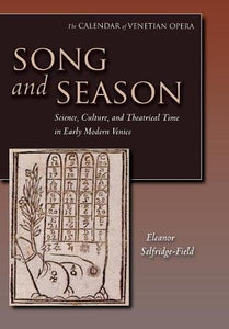 Song and Season: Science, Culture, and Theatrical Time in Early Modern Venice (The Calendar of Venetian Opera)