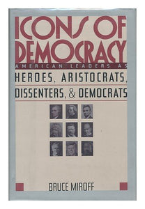 Icons of Democracy: American Leaders As Heroes, Aristocrats, Dissenters, and Democrats