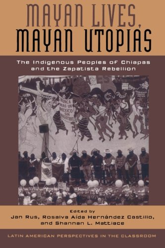 Mayan Lives, Mayan Utopias: The Indigenous Peoples of Chiapas and the Zapatista Rebellion (Latin American Perspectives in the Classroom)
