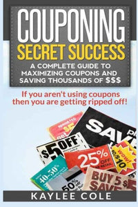 Couponing Secret Success: A Complete Guide to Maximizing Coupons and Saving Thousands of $$$: If you aren't using coupons then you are getting ripped off!
