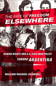 The Fate of Freedom Elsewhere: Human Rights and U.S. Cold War Policy toward Argentina