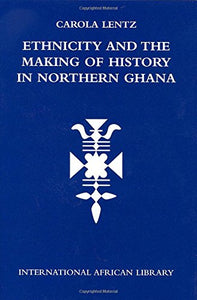 Ethnicity and the Making of History in Northern Ghana (International African Library EUP)