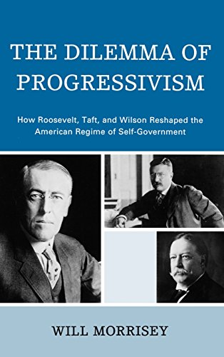 The Dilemma of Progressivism: How Roosevelt, Taft, and Wilson Reshaped the American Regime of Self-Government