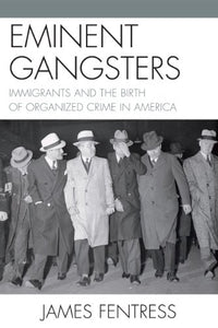 Eminent Gangsters: Immigrants and the Birth of Organized Crime in America