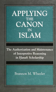 Applying the Canon in Islam: The Authorization and Maintenance of Interpretive Reasoning in Hanafi Scholarship (Suny Series, Toward a Comparative Philosophy of Religions)