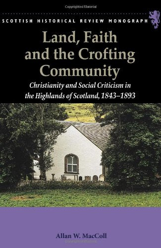 Land, Faith and the Crofting Community: Christianity and Social Criticism in the Highlands of Scotland 1843-1893 (Scottish Historical Review Monographs)
