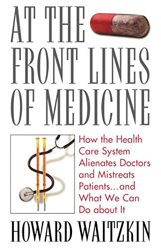 At the Front Lines of Medicine: How the Health Care System Alienates Doctors and Mistreats Patients...and What We Can Do About It
