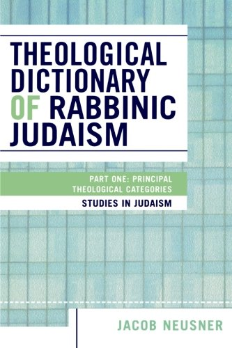 Theological Dictionary of Rabbinic Judaism: Part One: Principal Theological Categories (Studies in Judaism) (Pt. 1)