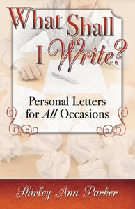 What Shall I Write? Personal Letters for All Occasions