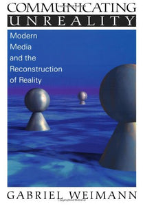 Communicating Unreality: Modern Media and the Reconstruction of Reality