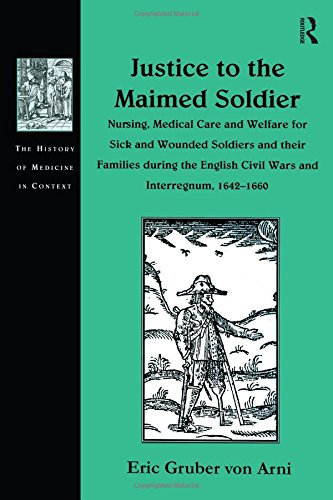 Justice to the Maimed Soldier: Nursing, Medical Care and Welfare for Sick and Wounded Soldiers and their Families during the English Civil Wars and ... (The History of Medicine in Context)