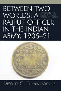 Between Two Worlds: A Rajput Officer in the Indian Army, 1905-21: Based on the Diary of Amar Singh of Jaipur