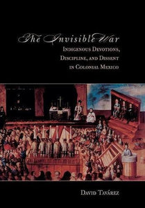 The Invisible War: Indigenous Devotions, Discipline, and Dissent in Colonial Mexico