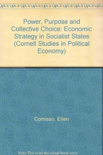 Power, Purpose and Collective Choice: Economic Strategy in Socialist States (Cornell Studies in Political Economy)