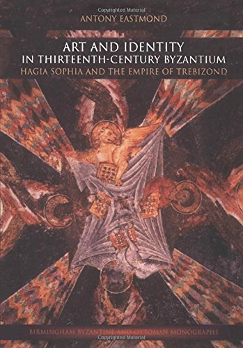 Art and Identity in Thirteenth-Century Byzantium: Hagia Sophia and the Empire of Trebizond (Birmingham Byzantine and Ottoman Studies)