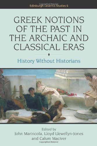 Greek Notions of the Past in the Archaic and Classical Eras: History Without Historians (Edinburgh Leventis Studies EUP)