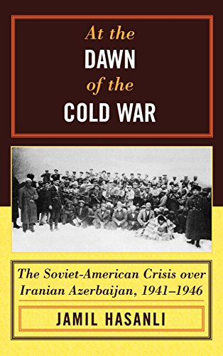 At the Dawn of the Cold War: The Soviet-American Crisis over Iranian Azerbaijan, 19411946 (The Harvard Cold War Studies Book Series)
