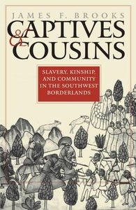 Captives and Cousins: Slavery, Kinship, and Community in the Southwest Borderlands (Published by the Omohundro Institute of Early American History and ... and the University of North Carolina Press)