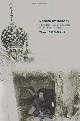 Needed by Nobody: Homelessness and Humanness in Post-Socialist Russia (Culture and Society after Socialism)