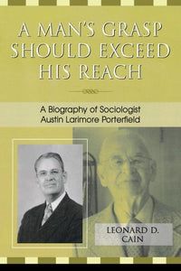 A Man's Grasp Should Exceed His Reach: A Biography of Sociologist Austin Larimore Porterfield