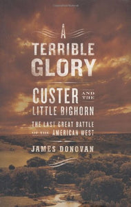 A Terrible Glory: Custer And The Little Bighorn - The Last Great Battle Of The American West