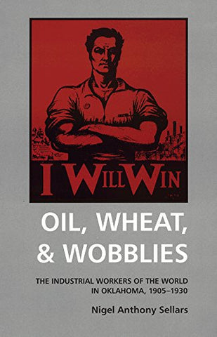 Oil, Wheat, & Wobblies: The Industrial Workers of the World in Oklahoma, 19051930