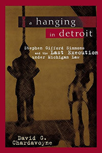 A Hanging in Detroit: Stephen Gifford Simmons and the Last Execution under Michigan Law (Great Lakes Books Series)