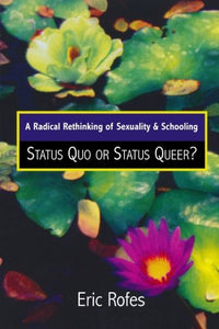 A Radical Rethinking of Sexuality and Schooling: Status Quo or Status Queer? (Curriculum, Cultures, and (Homo)Sexualities Series)