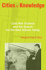 Cities Of Knowledge: Cold War Science And The Search For The Next Silicon Valley (Politics And Society In Modern America)