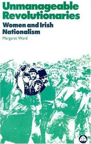 Unmanageable Revolutionaries: Women and Irish Nationalism