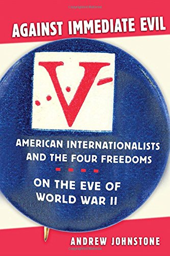 Against Immediate Evil: American Internationalists and the Four Freedoms on the Eve of World War II