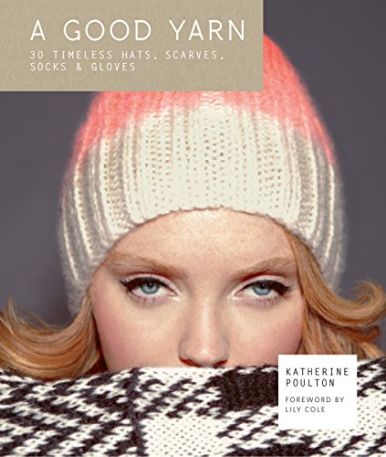 A Good Yarn: 30 Timeless Hats, Scarves, Socks & Gloves