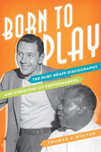 Born to Play: The Ruby Braff Discography and Directory of Performances (Studies in Jazz)