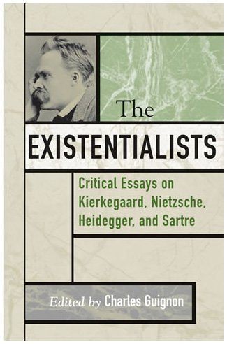The Existentialists: Critical Essays on Kierkegaard, Nietzsche, Heidegger, and Sartre (Critical Essays on the Classics Series)