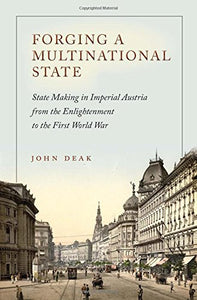 Forging a Multinational State: State Making in Imperial Austria from the Enlightenment to the First World War (Stanford Studies on Central and Eastern Europe)