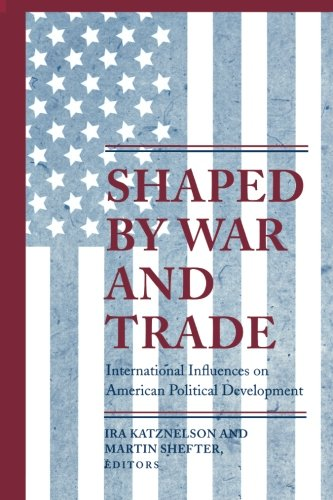 Shaped By War And Trade: International Influences On American Political Development (Princeton Studies In American Politics: Historical, International, And Comparative Perspectives)