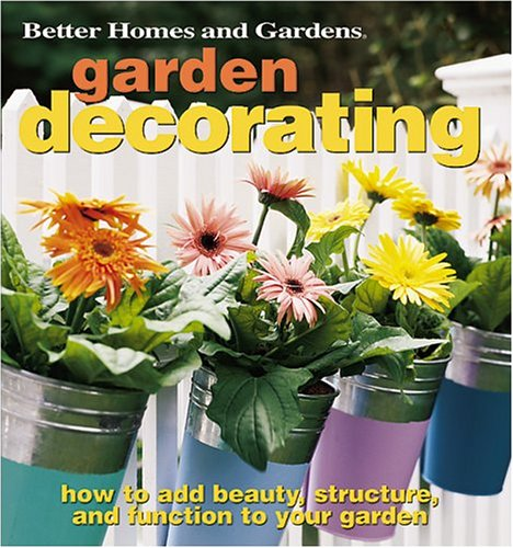 Garden Decorating: How to Add Beauty, Structure, and Function to Your Garden (Better Homes & Gardens)