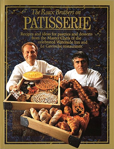 The Roux Brothers On Patisserie: Recipes And Ideas For Pastries And Desserts From The Master Chefs Of The Celebrated Waterside Inn And Le Gavroche Restaurants