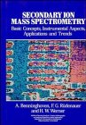 Secondary Ion Mass Spectrometry: Basic Concepts, Instrumental Aspects, Applications and Trends (Chemical Analysis: A Series of Monographs on Analytical Chemistry and Its Applications)