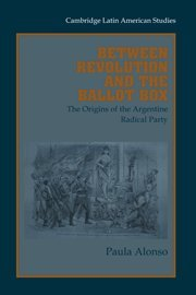 Between Revolution and the Ballot Box: The Origins of the Argentine Radical Party in the 1890s (Cambridge Latin American Studies)