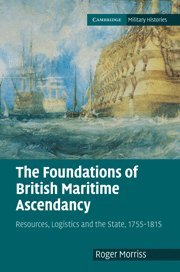 The Foundations of British Maritime Ascendancy: Resources, Logistics and the State, 1755-1815 (Cambridge Military Histories)