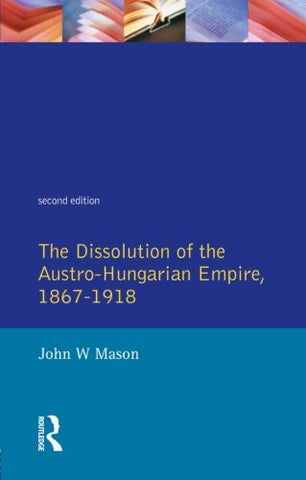 The Dissolution of the Austro-Hungarian Empire 1867-1918 (2nd Edition)