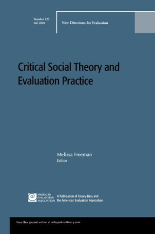 Critical Social Theory and Evaluation Practice: New Directions for Evaluation, Number 127