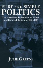 Pure and Simple Politics: The American Federation of Labor and Political Activism, 1881-1917
