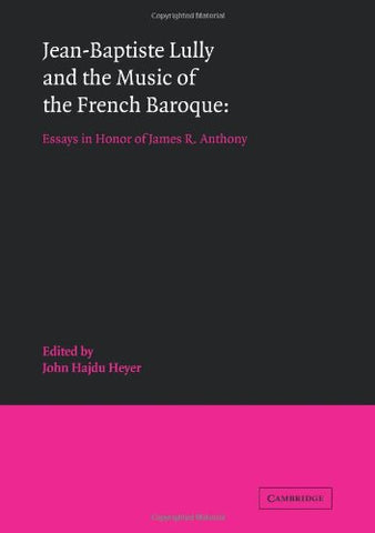 Jean-Baptiste Lully and the Music of the French Baroque: Essays in Honor of James R. Anthony