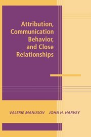 Attribution, Communication Behavior, and Close Relationships (Advances in Personal Relationships)