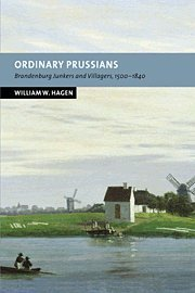 Ordinary Prussians: Brandenburg Junkers and Villagers, 1500-1840 (New Studies in European History)