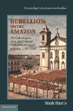 Rebellion on the Amazon: The Cabanagem, Race, and Popular Culture in the North of Brazil, 1798-1840 (Cambridge Latin American Studies)
